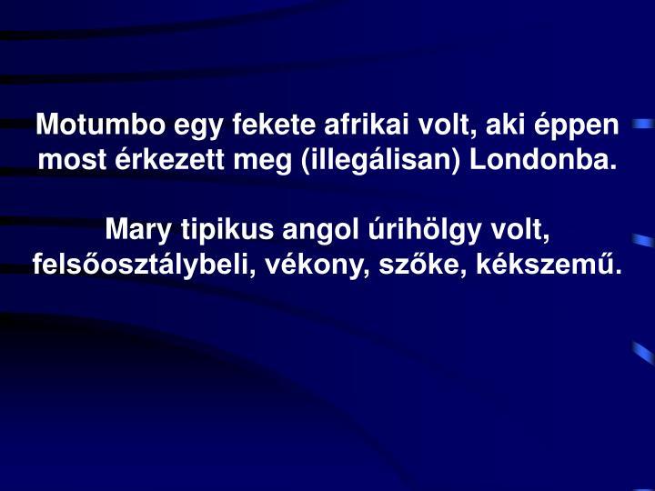 Motumbo egy fekete afrikai volt, aki éppen most érkezett meg (illegálisan) Londonba.