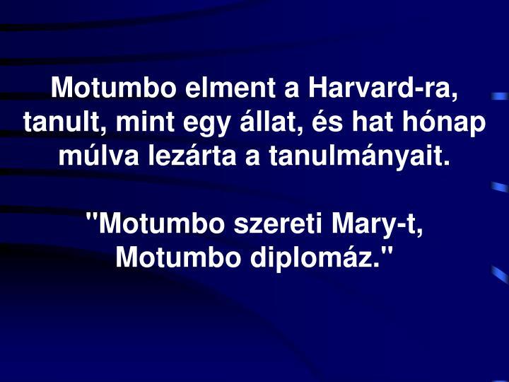 Motumbo elment a Harvard-ra, tanult, mint egy állat, és hat hónap múlva lezárta a tanulmányait.