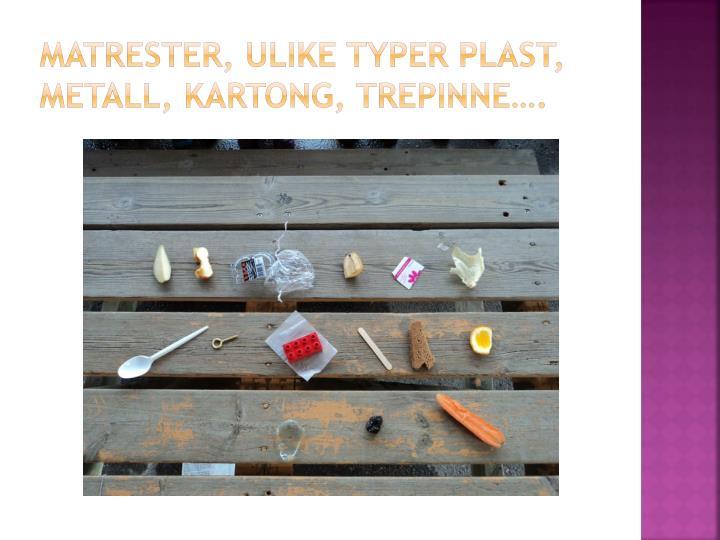 Matrester, ulike typer plast, metall, kartong, trepinne….