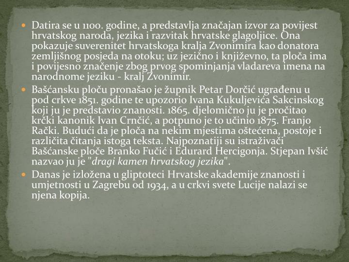 Datira se u 1100. godine, a predstavlja značajan izvor za povijest hrvatskog naroda, jezika i razvitak hrvatske glagoljice. Ona pokazuje suverenitet hrvatskoga kralja Zvonimira kao donatora zemljišnog posjeda na otoku; uz jezično i književno, ta ploča ima i povijesno značenje zbog prvog spominjanja vladareva imena na narodnome jeziku - kralj Zvonimir.