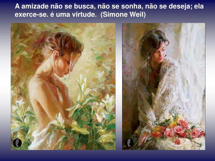A amizade não se busca, não se sonha, não se deseja; ela exerce-se. é uma virtude.  (Simone Weil)