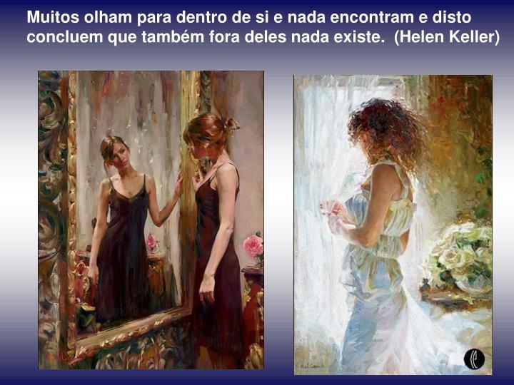 Muitos olham para dentro de si e nada encontram e disto concluem que também fora deles nada existe.  (Helen Keller)