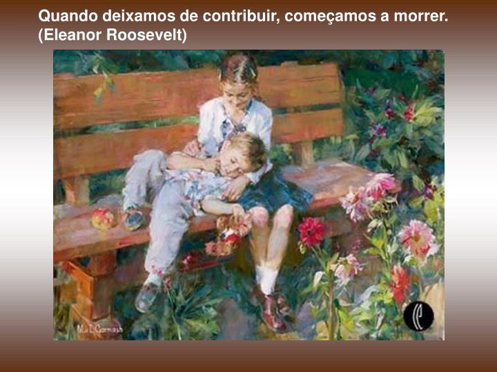 Quando deixamos de contribuir, começamos a morrer. (Eleanor Roosevelt)