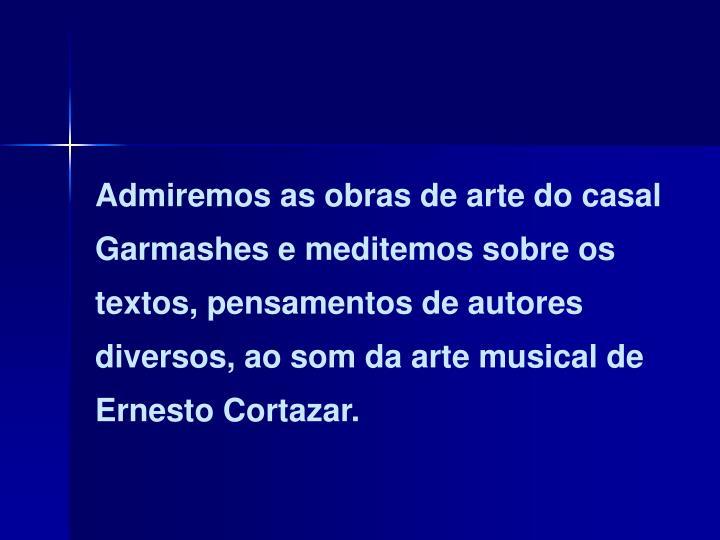 Admiremos as obras de arte do casal Garmashes e meditemos sobre os textos, pensamentos de autores diversos, ao som da arte musical de Ernesto Cortazar.