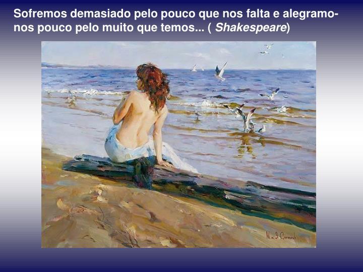 Sofremos demasiado pelo pouco que nos falta e alegramo-nos pouco pelo muito que temos... (