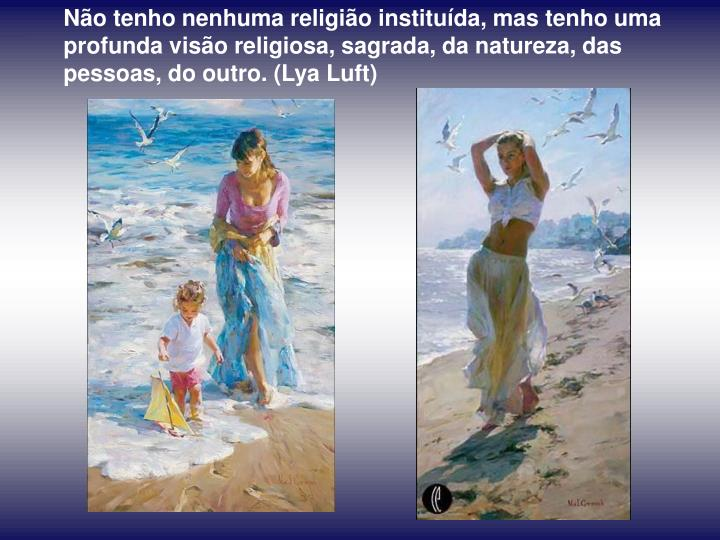 Não tenho nenhuma religião instituída, mas tenho uma profunda visão religiosa, sagrada, da natureza, das pessoas, do outro. (Lya Luft)