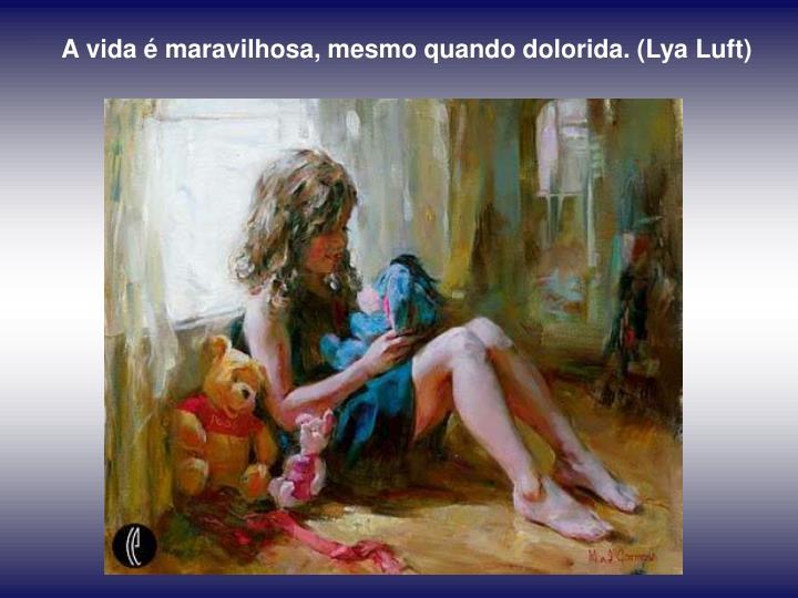 A vida é maravilhosa, mesmo quando dolorida. (Lya Luft)