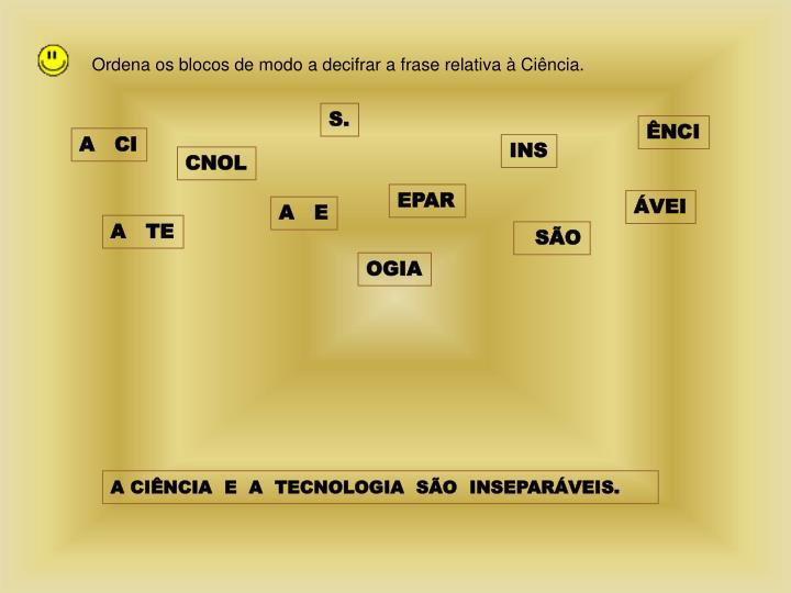 Ordena os blocos de modo a decifrar a frase relativa à Ciência.