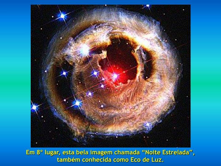 """Em 8º lugar, esta bela imagem chamada """"Noite Estrelada"""",                                também conhecida como Eco de Luz."""