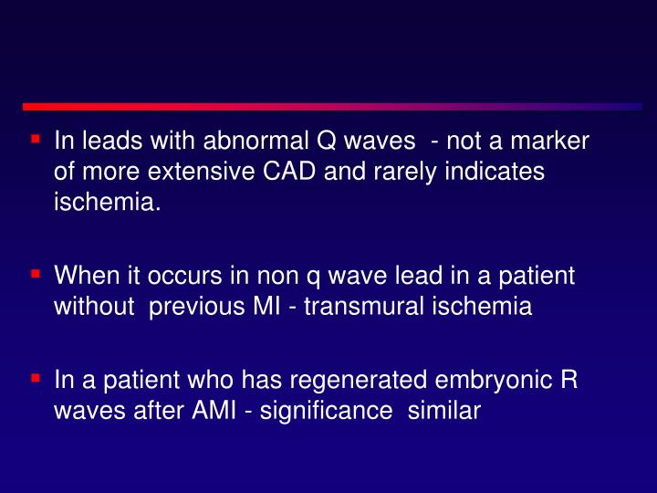 In leads with abnormal Q waves  - not a marker of more extensive CAD and rarely indicates ischemia.