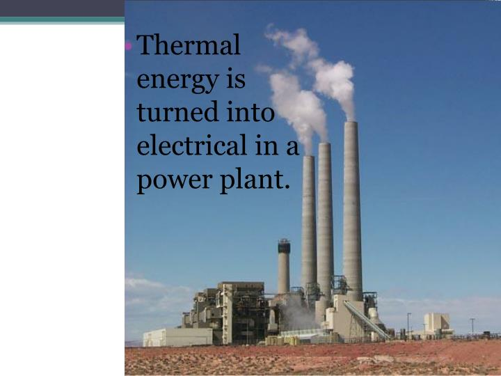 Thermal energy is turned into electrical in a power plant.