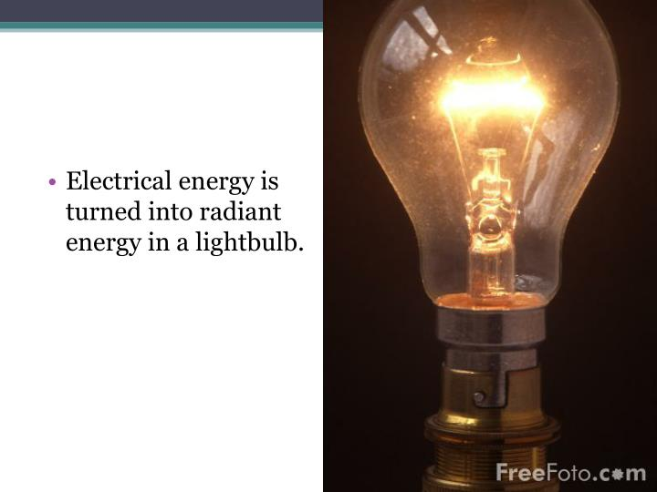 Electrical energy is turned into radiant energy in a lightbulb.