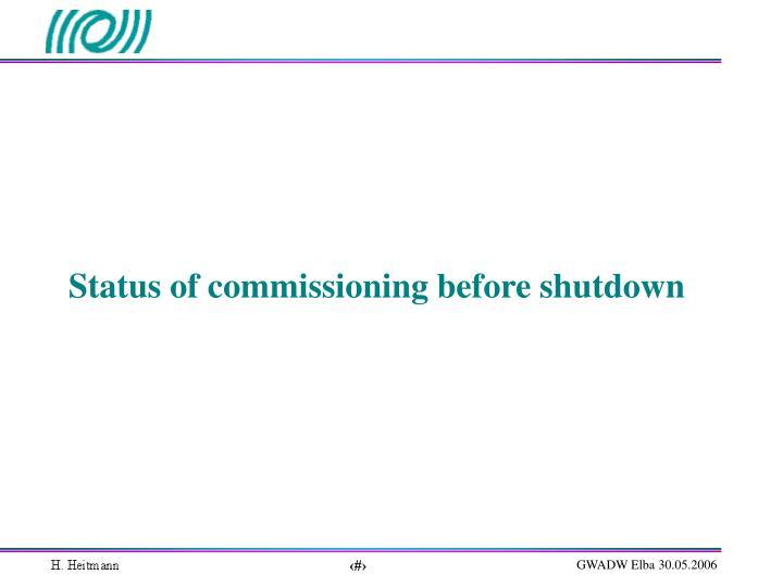 Status of commissioning before shutdown