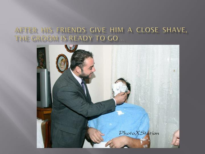After his friends give him a close shave, the groom is ready to go…