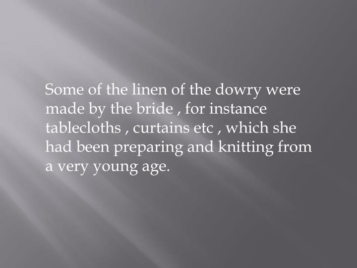 Some of the linen of the dowry were made by the bride , for instance tablecloths , curtains etc , which she had been preparing and knitting from a very young age.