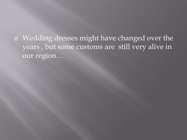 Wedding dresses might have changed over the years , but some customs are  still very alive in our region…