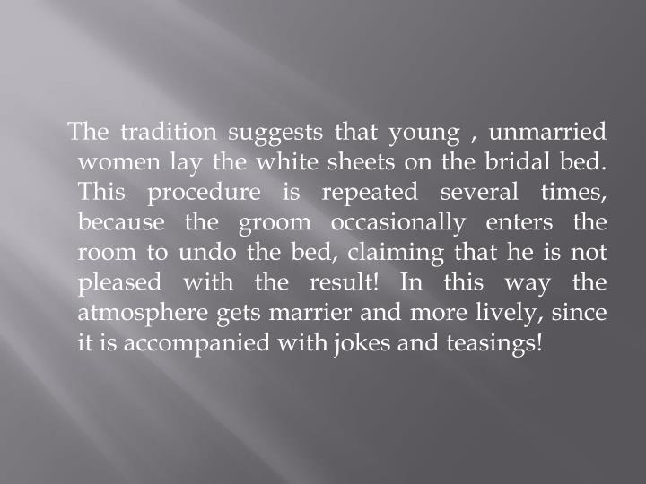 The tradition suggests that young , unmarried women lay the white sheets on the bridal bed. This procedure is repeated several times, because the groom occasionally enters the room to undo the bed, claiming that he is not pleased with the result! In this way the atmosphere gets