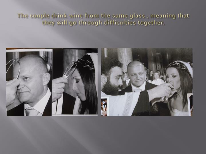 The couple drink wine from the same glass , meaning that they will go through difficulties together.