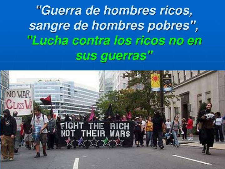 """""""Guerra de hombres ricos, sangre de hombres pobres"""","""