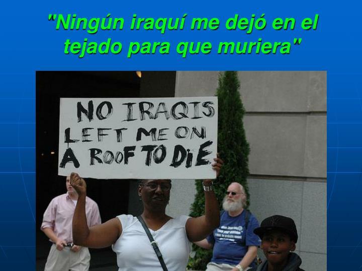 """""""Ningún iraquí me dejó en el tejado para que muriera"""""""