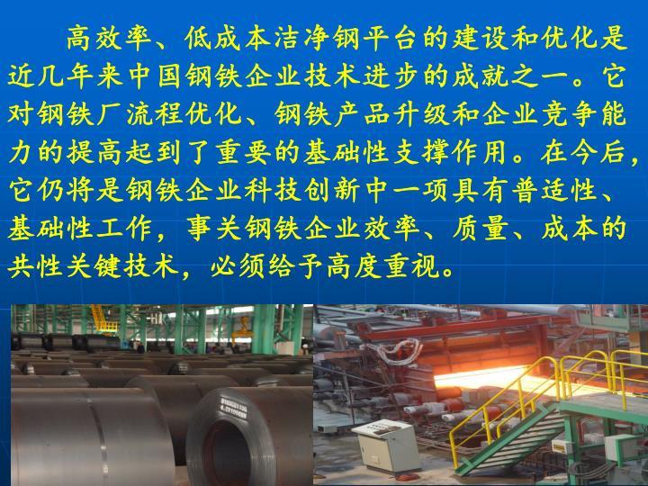 高效率、低成本洁净钢平台的建设和优化是近几年来中国钢铁企业技术进步的成就之一。它对钢铁厂流程优化、钢铁产品升级和企业竞争能力的提高起到了重要的基础性支撑作用。在今后,它仍将是钢铁企业科技创新中一项具有普适性、基础性工作,事关钢铁企业效率、质量、成本的共性关键技术,必须给予高度重视。