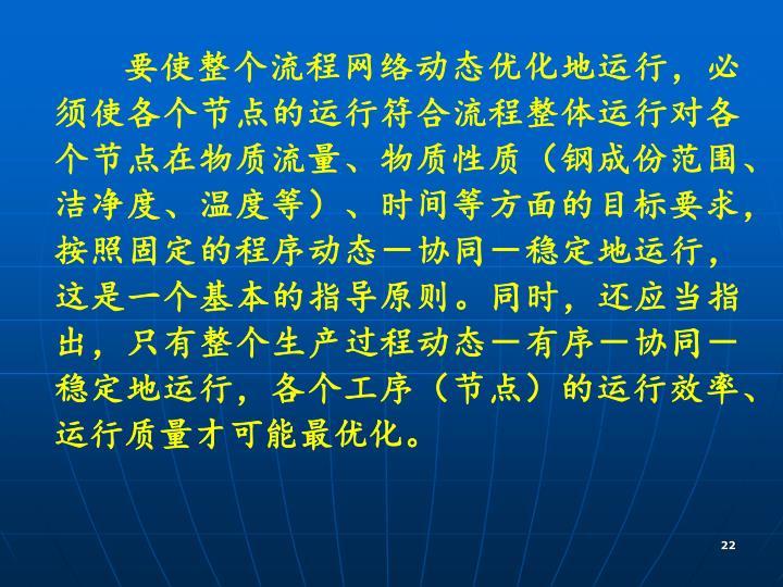 要使整个流程网络动态优化地运行,必须使各个节点的运行符合流程整体运行对各个节点在物质流量、物质性质(钢成份范围、洁净度、温度等)、时间等方面的目标要求,按照固定的程序动态-协同-稳定地运行,这是一个基本的指导原则。同时,还应当指出,只有整个生产过程动态-有序-协同-稳定地运行,各个工序(节点)的运行效率、运行质量才可能最优化。
