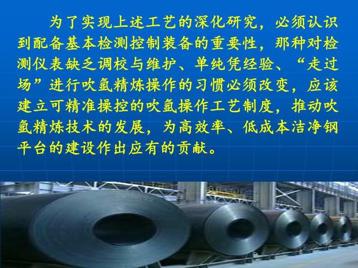 """为了实现上述工艺的深化研究,必须认识到配备基本检测控制装备的重要性,那种对检测仪表缺乏调校与维护、单纯凭经验、""""走过场""""进行吹氩精炼操作的习惯必须改变,应该建立可精准操控的吹氩操作工艺制度,推动吹氩精炼技术的发展,为高效率、低成本洁净钢平台的建设作出应有的贡献。"""