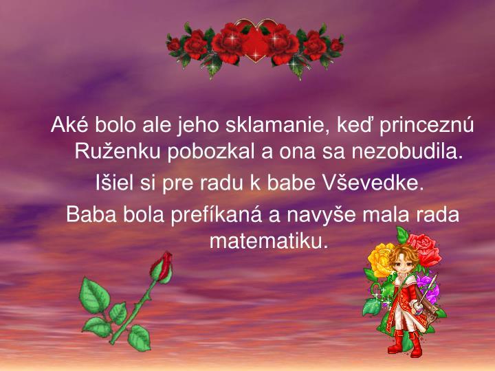 Aké bolo ale jeho sklamanie, keď princeznú Ruženku pobozkal aona sa nezobudila.