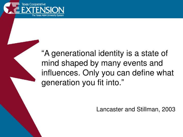 """A generational identity is a state of mind shaped by many events and influences. Only you can define what generation you fit into."""