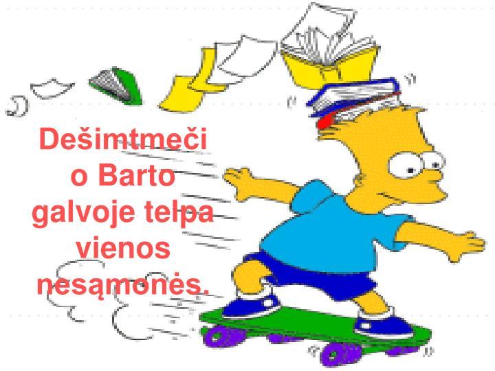 Dešimtmečio Barto galvoje telpa vienos nesąmonės.