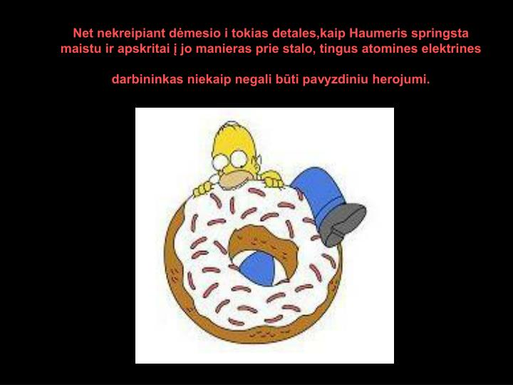 Net nekreipiant dėmesio i tokias detales,kaip Haumeris springsta maistu ir apskritai į jo manieras prie stalo, tingus atomines elektrines darbininkas niekaip negali būti pavyzdiniu herojumi.
