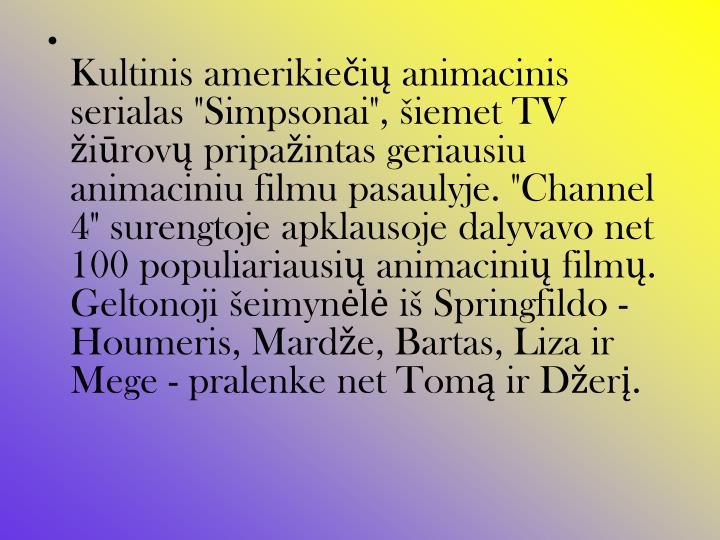 """Kultinis amerikiečių animacinis serialas """"Simpsonai"""", šiemet TV žiūrovų pripažintas geriausiu animaciniu filmu pasaulyje. """"Channel 4"""" surengtoje apklausoje dalyvavo net 100 populiariausių animacinių filmų. Geltonoji šeimynėlė iš Springfildo - Houmeris, Mardže, Bartas, Liza ir Mege - pralenke net Tomą ir Džerį."""