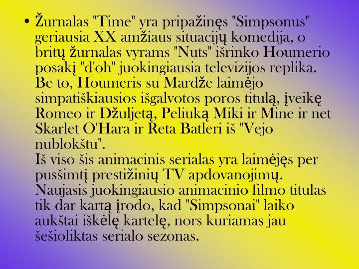 """Žurnalas """"Time"""" yra pripažinęs """"Simpsonus"""" geriausia XX amžiaus situacijų komedija, o britų žurnalas vyrams """"Nuts"""" išrinko Houmerio posakį """"d'oh"""" juokingiausia televizijos replika."""