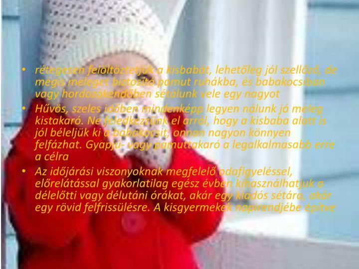 rétegesen felöltöztetjük a kisbabát, lehetőleg jól szellőző, de mégis meleget biztosító pamut ruhákba, és babakocsiban vagy hordozókendőben sétálunk vele egy nagyot