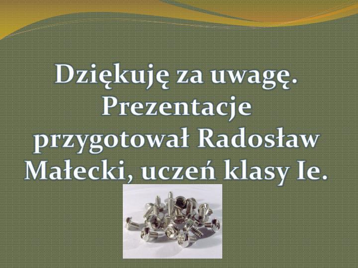 Dziękuję za uwagę. Prezentacje przygotował Radosław Małecki, uczeń klasy Ie.