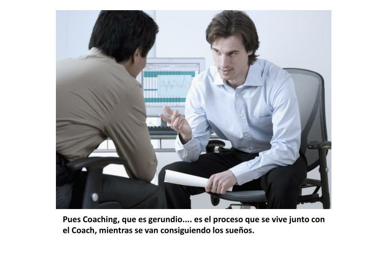 Pues Coaching, que es gerundio.... es el proceso que se vive junto con