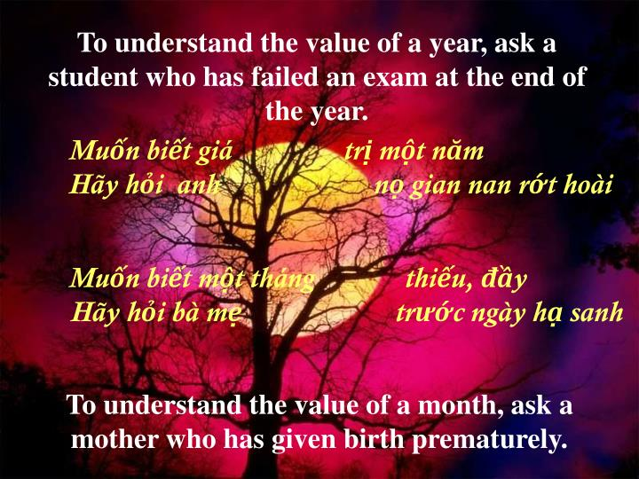 To understand the value of a year, ask a student who has failed an exam at the end of the year.