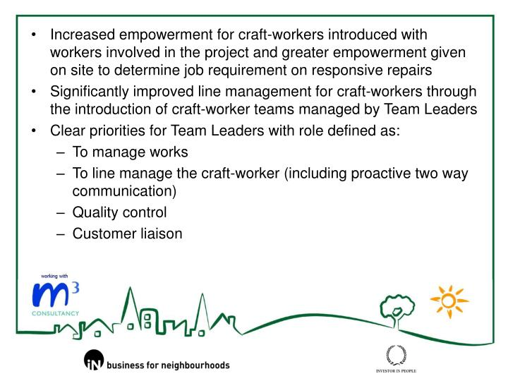 Increased empowerment for craft-workers introduced with workers involved in the project and greater empowerment given on site to determine job requirement on responsive repairs