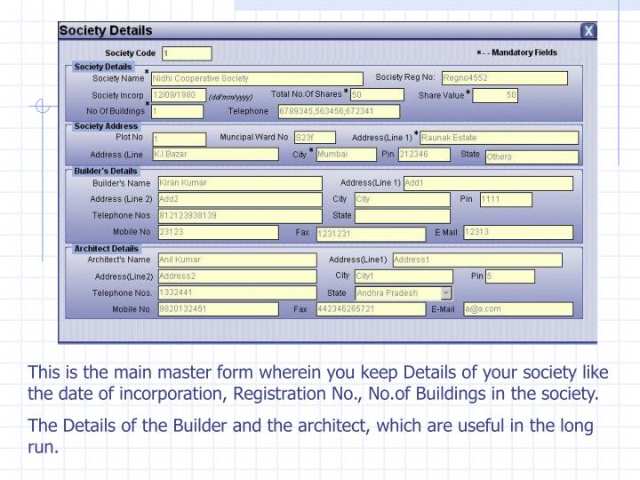 This is the main master form wherein you keep Details of your society like the date of incorporation, Registration No., No.of Buildings in the society.