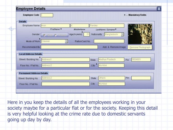 Here in you keep the details of all the employees working in your society maybe for a particular flat or for the society. Keeping this detail is very helpful looking at the crime rate due to domestic servants going up day by day.