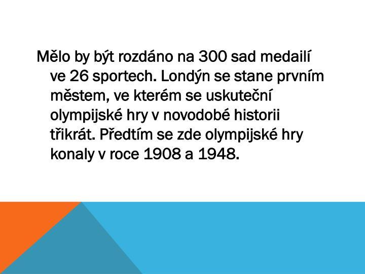 Mělo by být rozdáno na 300 sad medailí ve 26 sportech. Londýn se stane prvním městem, ve kterém se uskuteční olympijské hry v novodobé historii třikrát. Předtím se zde olympijské hry konaly v roce 1908 a 1948.