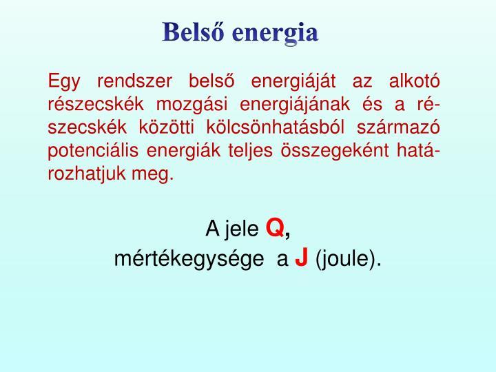 Egy rendszer belső energiáját az alkotó részecskék mozgási energiájának és a ré-szecskék közötti kölcsönhatásból származó potenciális energiák teljes összegeként hatá-rozhatjuk meg.