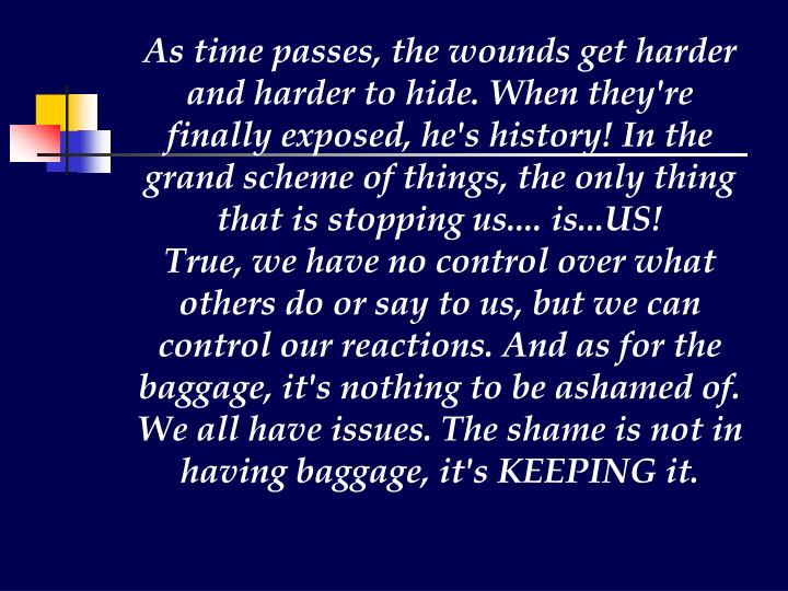 As time passes, the wounds get harder and harder to hide. When they're finally exposed, he's history! In the grand scheme of things, the only thing that is stopping us.... is...US!