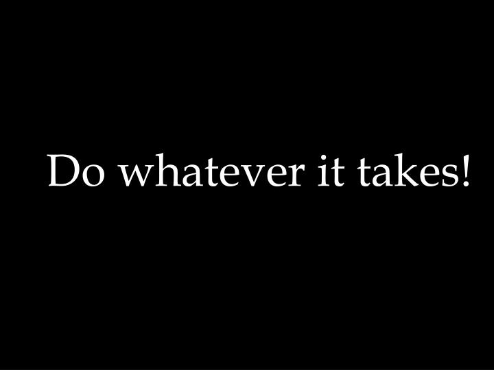Do whatever it takes!