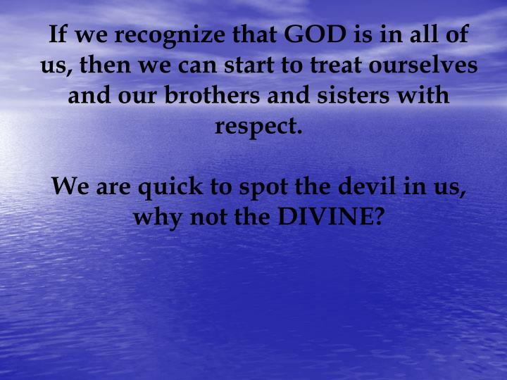 If we recognize that GOD is in all of us, then we can start to treat ourselves and our brothers and sisters with respect.