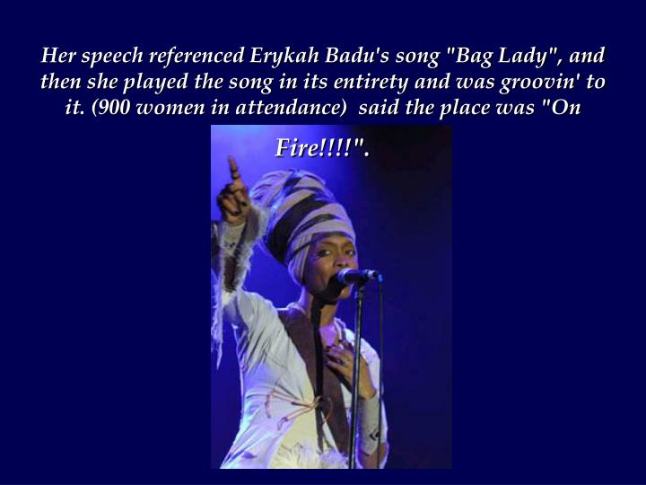 "Her speech referenced Erykah Badu's song ""Bag Lady"", and then she played the song in its entirety and was groovin' to it. (900 women in attendance)  said the place was ""On"