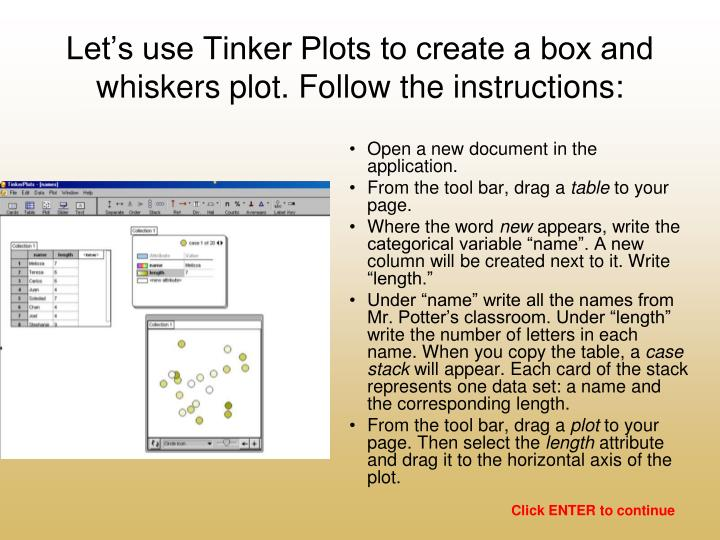 Let's use Tinker Plots to create a box and whiskers plot. Follow the instructions: