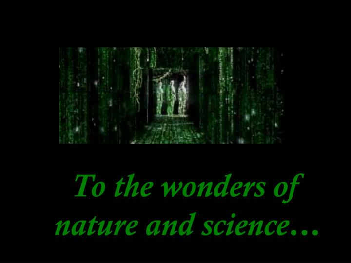 To the wonders of nature and science…
