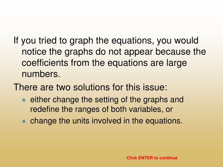 If you tried to graph the equations, you would notice the graphs do not appear because the coefficients from the equations are large numbers.