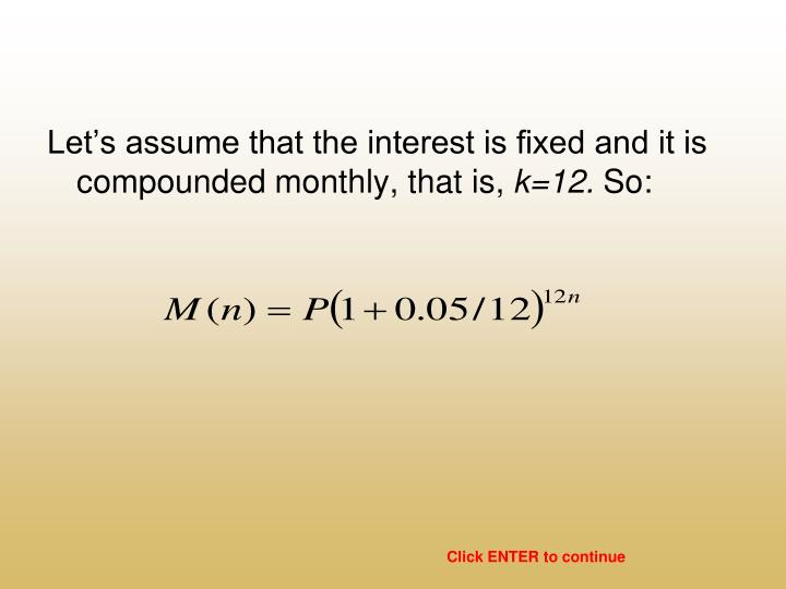Let's assume that the interest is fixed and it is compounded monthly, that is,